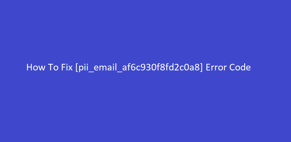 How To Fix [pii_email_af6c930f8fd2c0a8] Error Code