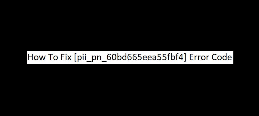 How To Fix [pii_pn_60bd665eea55fbf4] Error Code