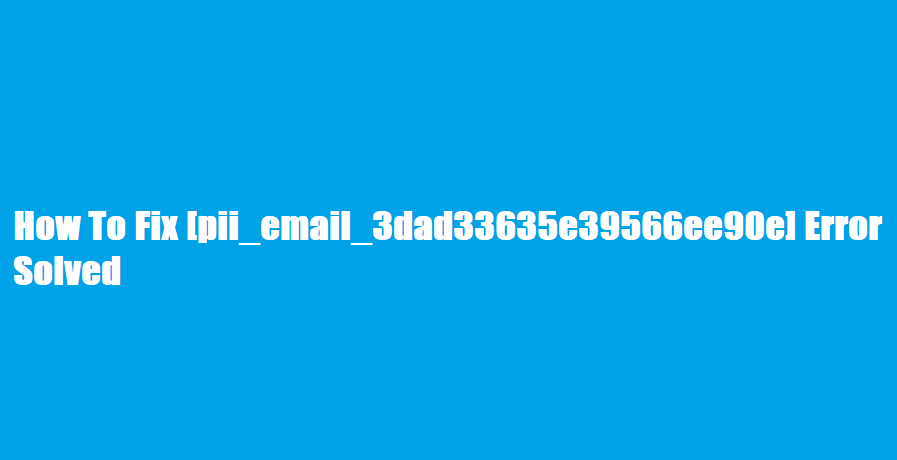 How To Fix [pii_email_3dad33635e39566ee90e] Error Solved