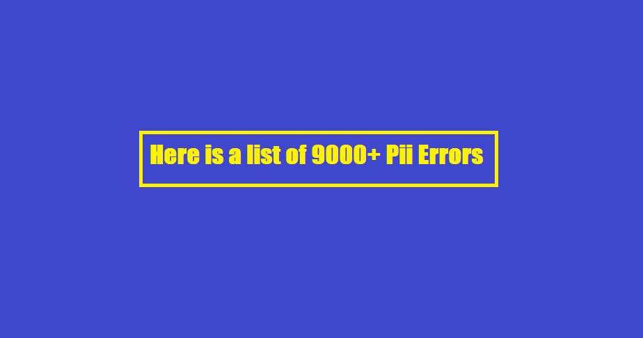Here is a list of 9000+ Pii Errors