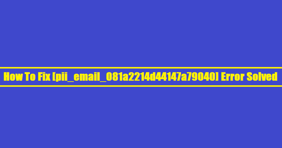 How To Fix [pii_email_081a2214d44147a79040] Error Solved