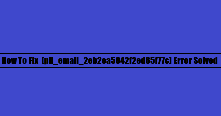 How To Fix [pii_email_2eb2ea5842f2ed65f77c] Error Solved