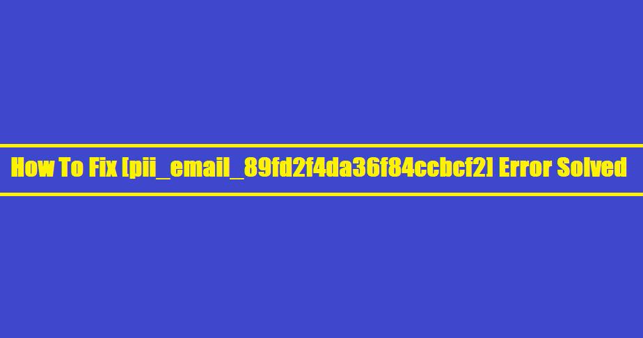 How To Fix [pii_email_89fd2f4da36f84ccbcf2] Error Solved