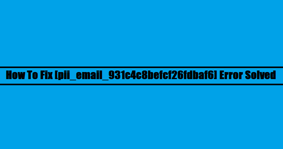 How To Fix [pii_email_931c4c8befcf26fdbaf6] Error Solved