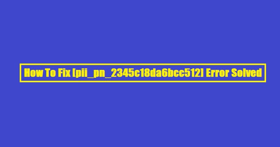 How To Fix [pii_pn_2345c18da6bcc512] Error Solved