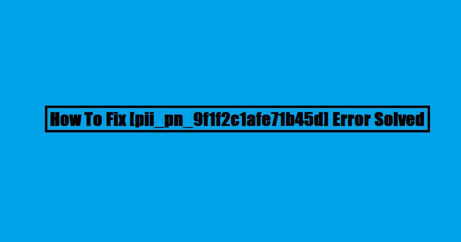 How To Fix [pii_pn_9f1f2c1afe71b45d] Error Solved