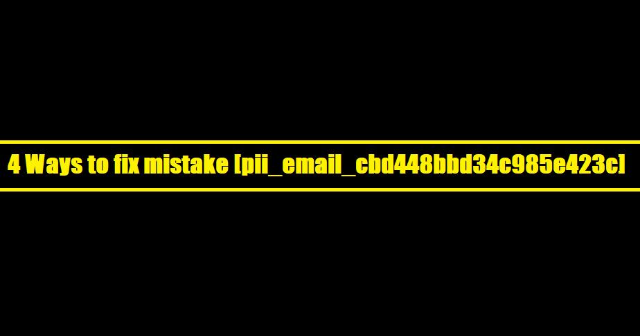 4 Ways to fix mistake [pii_email_cbd448bbd34c985e423c]