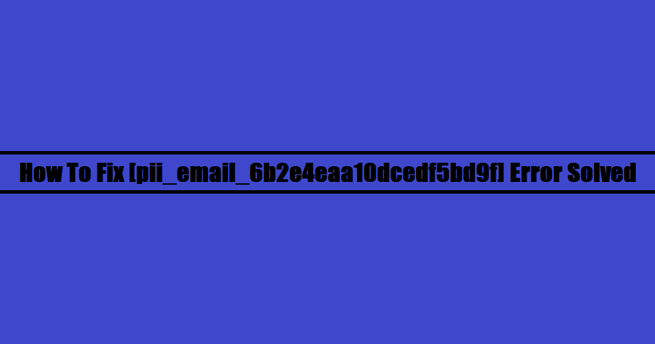 How To Fix [pii_email_6b2e4eaa10dcedf5bd9f] Error Solved