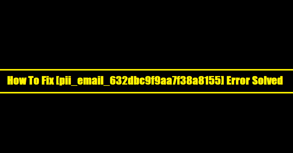 How To Fix [pii_email_632dbc9f9aa7f38a8155] Error Solved
